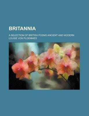 Britannia; A Selection of British Poems Ancient and Modern