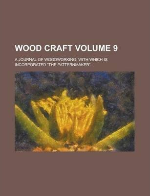 Wood Craft; A Journal of Woodworking, with Which Is Incorporated the Patternmaker. Volume 9