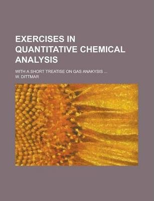 Exercises in Quantitative Chemical Analysis; With a Short Treatise on Gas Anakysis ...