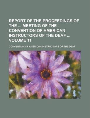 Report of the Proceedings of the Meeting of the Convention of American Instructors of the Deaf Volume 11