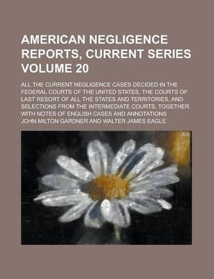 American Negligence Reports, Current Series; All the Current Negligence Cases Decided in the Federal Courts of the United States, the Courts of Last Resort of All the States and Territories, and Selections from the Intermediate Volume 20