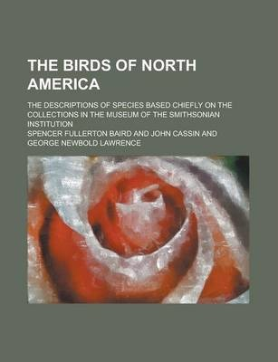 The Birds of North America; The Descriptions of Species Based Chiefly on the Collections in the Museum of the Smithsonian Institution