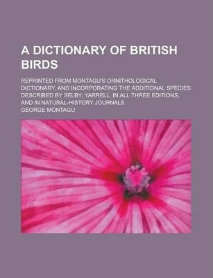 A Dictionary of British Birds; Reprinted from Montagu's Ornithological Dictionary, and Incorporating the Additional Species Described by Selby; Yarr