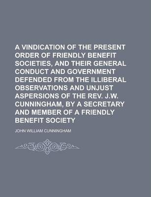 A Vindication of the Present Order of Friendly Benefit Societies, and Their General Conduct and Government Defended from the Illiberal Observations and Unjust Aspersions of the REV. J.W. Cunningham, by a Secretary and Member of a Friendly
