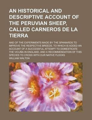 An Historical and Descriptive Account of the Peruvian Sheep, Called Carneros de La Tierra; And of the Experiments Made by the Spaniards to Improve the Respective Breeds, to Which Is Added an Account of a Successful Attempt to Domesticate