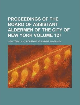 Proceedings of the Board of Assistant Aldermen of the City of New York Volume 127