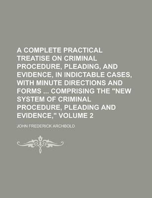 A Complete Practical Treatise on Criminal Procedure, Pleading, and Evidence, in Indictable Cases, with Minute Directions and Forms Comprising the N