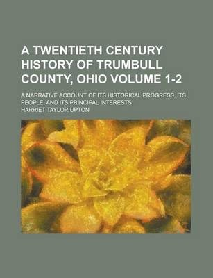 A Twentieth Century History of Trumbull County, Ohio; A Narrative Account of Its Historical Progress, Its People, and Its Principal Interests Volume 1-2