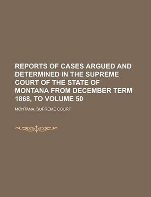 Reports of Cases Argued and Determined in the Supreme Court of the State of Montana from December Term 1868, to Volume 50