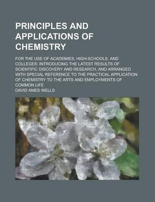 Principles and Applications of Chemistry; For the Use of Academies, High-Schools, and Colleges