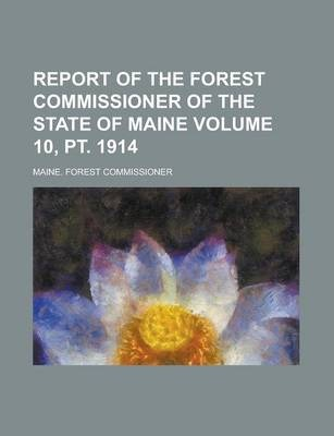 Report of the Forest Commissioner of the State of Maine Volume 10, PT. 1914