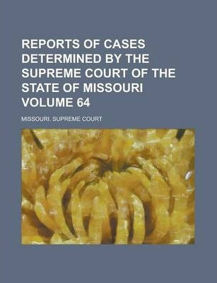 Reports of Cases Determined by the Supreme Court of the State of Missouri Volume 64