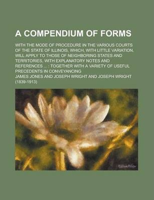 A Compendium of Forms; With the Mode of Procedure in the Various Courts of the State of Illinois, Which, with Little Variation, Will Apply to Those of Neighboring States and Territories, with Explanatory Notes and References ...