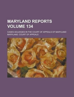 Maryland Reports; Cases Adjudged in the Court of Appeals of Maryland Volume 134