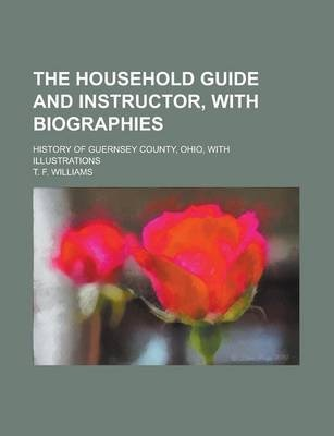 The Household Guide and Instructor, with Biographies; History of Guernsey County, Ohio, with Illustrations