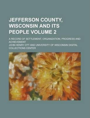 Jefferson County, Wisconsin and Its People; A Record of Settlement, Organization, Progress and Achievement Volume 2