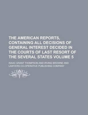 The American Reports, Containing All Decisions of General Interest Decided in the Courts of Last Resort of the Several States Volume 5