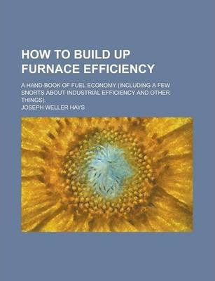 How to Build Up Furnace Efficiency; A Hand-Book of Fuel Economy (Including a Few Snorts about Industrial Efficiency and Other Things).