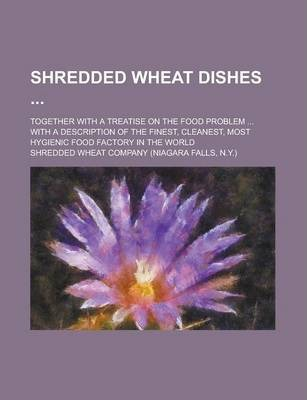 Shredded Wheat Dishes; Together with a Treatise on the Food Problem ... with a Description of the Finest, Cleanest, Most Hygienic Food Factory in the World