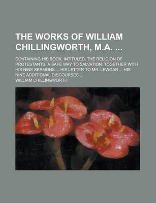 The Works of William Chillingworth, M.A.; Containing His Book, Intituled, the Religion of Protestants, a Safe Way to Salvation. Together with His Nine Sermons ... His Letter to Mr. Lewgar ... His Nine Additional Discourses ...