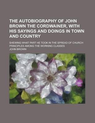 The Autobiography of John Brown the Cordwainer, with His Sayings and Doings in Town and Country; Shewing What Part He Took in the Spread of Church Principles Among the Working Classes