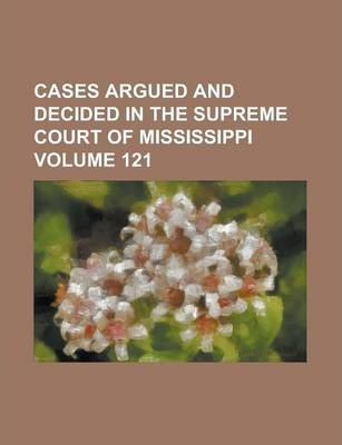 Cases Argued and Decided in the Supreme Court of Mississippi Volume 121