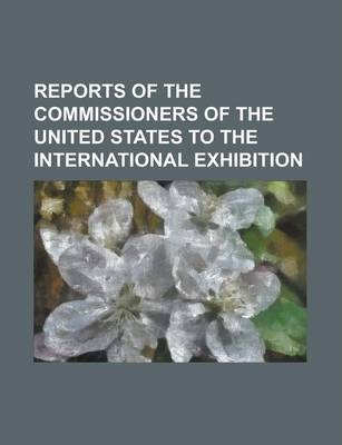 Reports of the Commissioners of the United States to the International Exhibition
