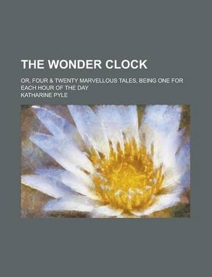The Wonder Clock; Or, Four & Twenty Marvellous Tales, Being One for Each Hour of the Day