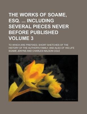 The Works of Soame, Esq. Including Several Pieces Never Before Published; To Which Are Prefixed, Short Shetches of the History of the Author's Family, and Also of His Life Volume 3