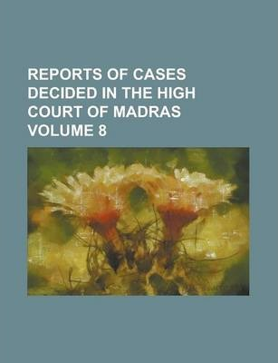 Reports of Cases Decided in the High Court of Madras Volume 8