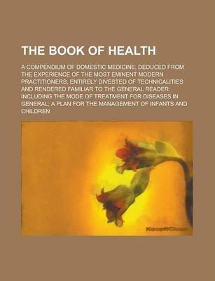 The Book of Health; A Compendium of Domestic Medicine, Deduced from the Experience of the Most Eminent Modern Practitioners, Entirely Divested of Technicalities and Rendered Familiar to the General Reader