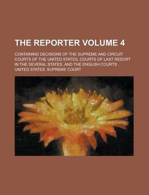 The Reporter; Containing Decisions of the Supreme and Circuit Courts of the United States, Courts of Last Resort in the Several States, and the English Courts Volume 4
