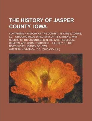 The History of Jasper County, Iowa; Containing a History of the County, Its Cities, Towns, &C.