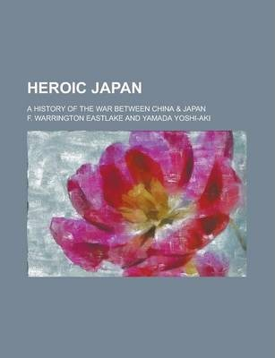 Heroic Japan; A History of the War Between China & Japan