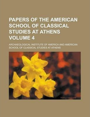 Papers of the American School of Classical Studies at Athens Volume 4