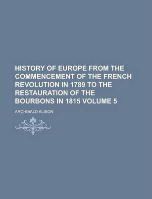 History of Europe from the Commencement of the French Revolution in 1789 to the Restauration of the Bourbons in 1815 Volume 5
