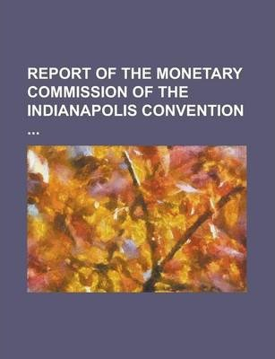 Report of the Monetary Commission of the Indianapolis Convention