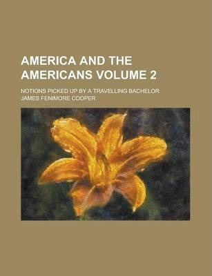 America and the Americans; Notions Picked Up by a Travelling Bachelor Volume 2