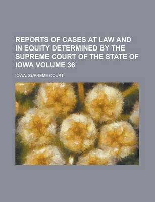 Reports of Cases at Law and in Equity Determined by the Supreme Court of the State of Iowa Volume 36