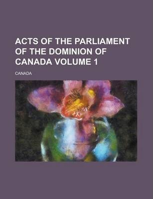 Acts of the Parliament of the Dominion of Canada Volume 1