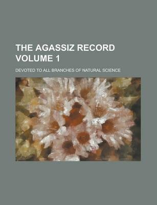 The Agassiz Record; Devoted to All Branches of Natural Science Volume 1