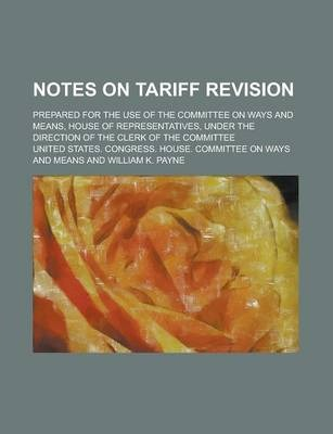 Notes on Tariff Revision; Prepared for the Use of the Committee on Ways and Means, House of Representatives, Under the Direction of the Clerk of the Committee