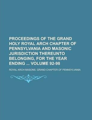 Proceedings of the Grand Holy Royal Arch Chapter of Pennsylvania and Masonic Jurisdiction Thereunto Belonging, for the Year Ending Volume 92-98