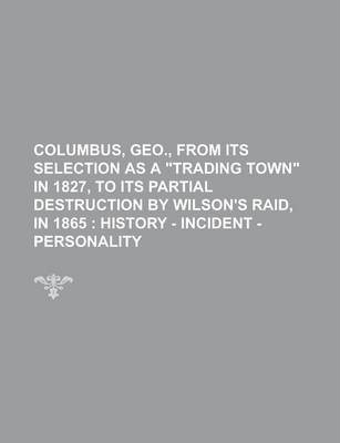 Columbus, Geo., from Its Selection as a Trading Town in 1827, to Its Partial Destruction by Wilson's Raid, in 1865