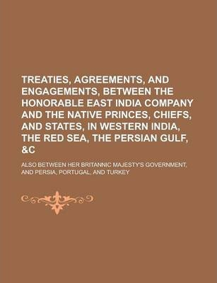 Treaties, Agreements, and Engagements, Between the Honorable East India Company and the Native Princes, Chiefs, and States, in Western India, the Red Sea, the Persian Gulf, Also Between Her Britannic Majesty's Government, and Persia,