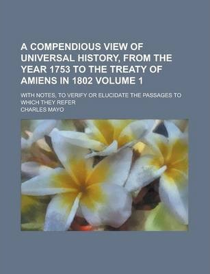 A Compendious View of Universal History, from the Year 1753 to the Treaty of Amiens in 1802; With Notes, to Verify or Elucidate the Passages to Which They Refer Volume 1