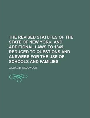 The Revised Statutes of the State of New York, and Additional Laws to 1845, Reduced to Questions and Answers for the Use of Schools and Families
