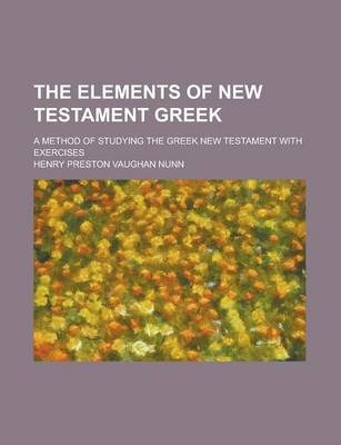 The Elements of New Testament Greek; A Method of Studying the Greek New Testament with Exercises