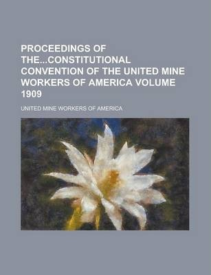Proceedings of Theconstitutional Convention of the United Mine Workers of America Volume 1909
