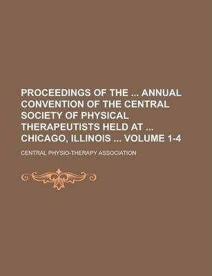 Proceedings of the Annual Convention of the Central Society of Physical Therapeutists Held at Chicago, Illinois Volume 1-4